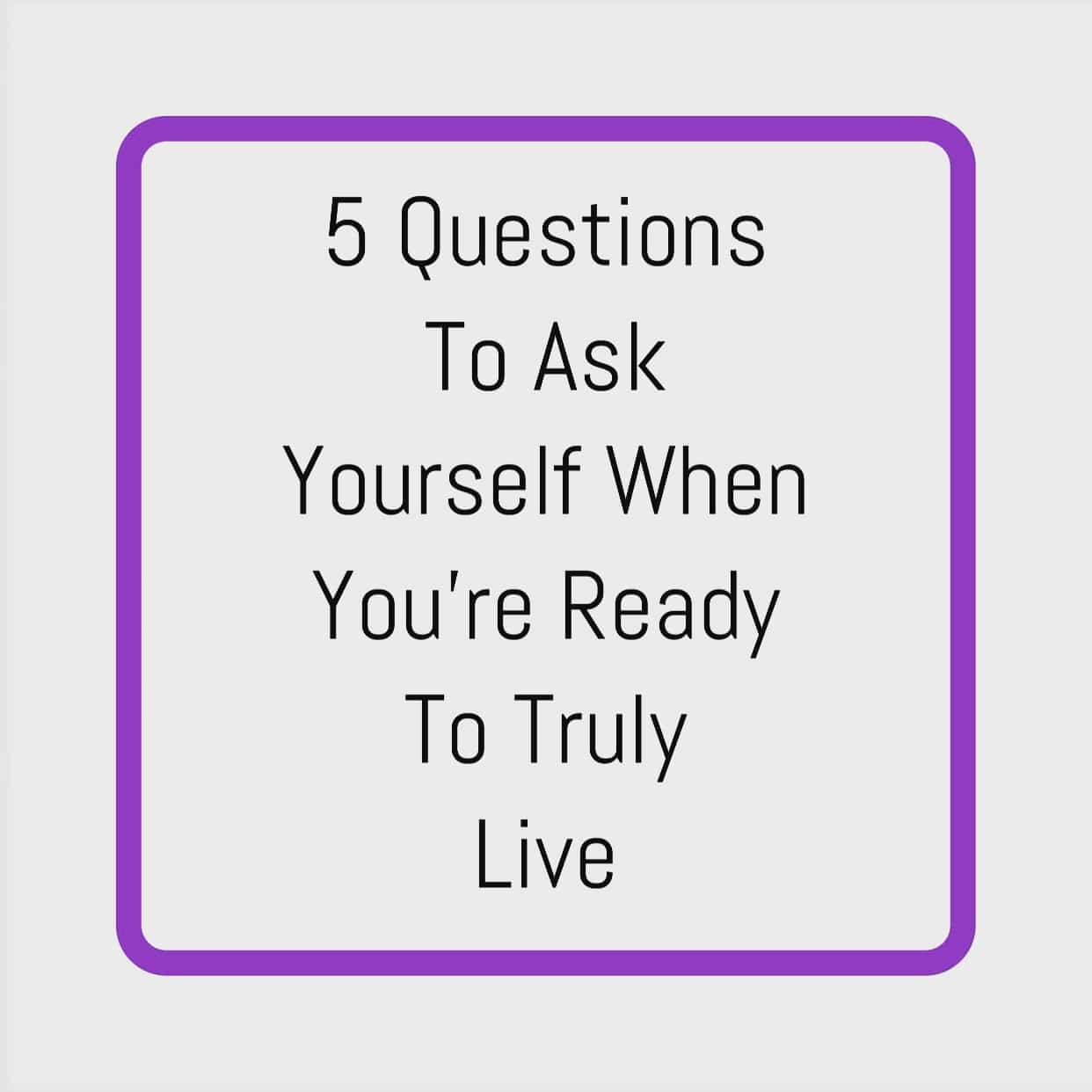 5 Questions to Ask Yourself When You're Ready to Truly Live