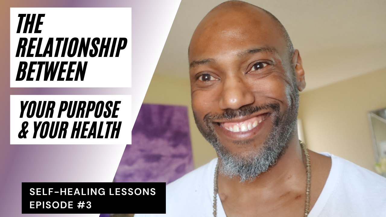 The Relationship Between Your Purpose and Your Health|Self-Healing Lessons Series